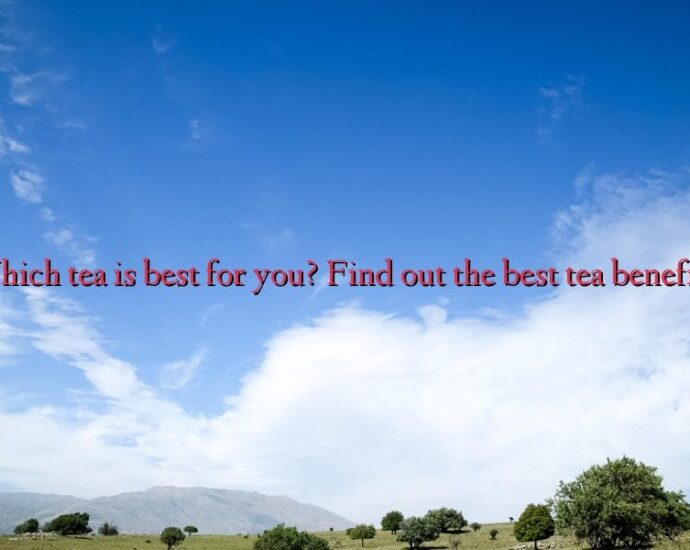 Which tea is best for you? Find out the best tea benefits!